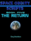 SPACE ODDITY SCRIPTS: Book 5 - THE RETURN - CLICK TO PURCHASE
